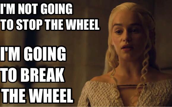 Daenerys break the wheel
